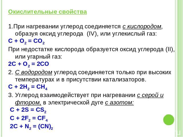 Окислительные свойства 1.При нагревании углерод соединяется с кислородом, образуя оксид углерода (IV), или углекислый газ: С + O2 = CO2 При недостатке кислорода образуется оксид углерода (II), или угарный газ: 2С + О2 = 2СО 2. С водородом углерод со…