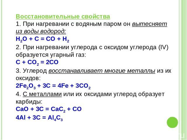 Восстановительные свойства 1. При нагревании с водяным паром он вытесняет из воды водород: Н2O + С = СО + Н2 2. При нагревании углерода с оксидом углерода (IV) образуется угарный газ: С + СО2 = 2СО 3. Углерод восстанавливает многие металлы из их окс…