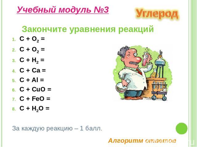 C + O2 = C + O2 = C + H2 = C + Ca = C + Al = C + CuO = C + FeO = C + H2O = Закончите уравнения реакций Учебный модуль №3 За каждую реакцию – 1 балл. Алгоритм ответов