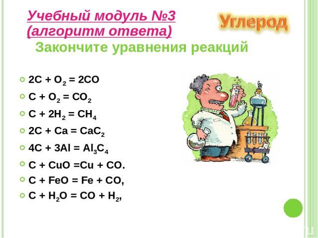 2C + O2 = 2СО C + O2 = СО2 C + 2H2 = СН4 2C + Ca = СаС2 4C + 3Al = Аl3С4 C + CuO =Сu + CO. C + FeO = Fe + CO, C + H2O = CO + H2, Закончите уравнения реакций Учебный модуль №3 (алгоритм ответа)
