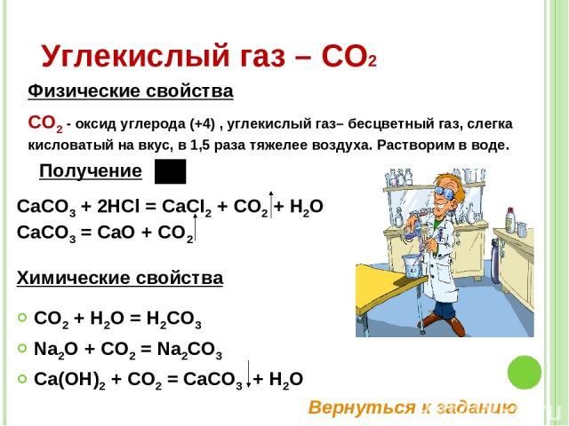 CO2 + H2O = H2CO3 Na2O + CO2 = Na2CO3 Ca(OH)2 + CO2 = CaCO3 + H2O Углекислый газ – СО2 СО2 - оксид углерода (+4) , углекислый газ– бесцветный газ, слегка кисловатый на вкус, в 1,5 раза тяжелее воздуха. Растворим в воде. Физические свойства Химически…