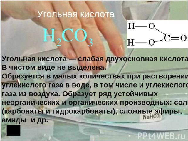 Угольная кислота H2CO3 Угольная кислота — слабая двухосновная кислота. В чистом виде не выделена. Образуется в малых количествах при растворении углекислого газа в воде, в том числе и углекислого газа из воздуха. Образует ряд устойчивых неорганичес…