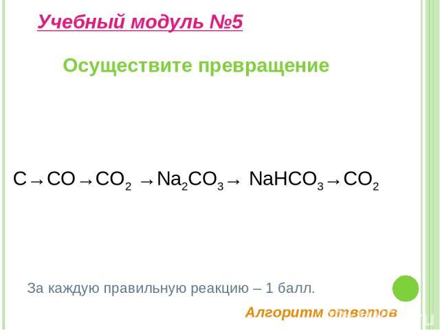 Осуществите превращение Учебный модуль №5 За каждую правильную реакцию – 1 балл. С→СО→СО2→Na2CO3→ NaHCO3→CO2 Алгоритм ответов