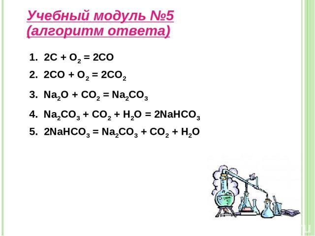 Учебный модуль №5 (алгоритм ответа) 1. 2С + О2 = 2СО 2. 2CO + O2 = 2CO2 3. Na2O + CO2 = Na2CO3 4. Na2CO3 + CO2 + H2O = 2NaHCO3 5. 2NaHCO3 = Na2CO3 + CO2 + H2O
