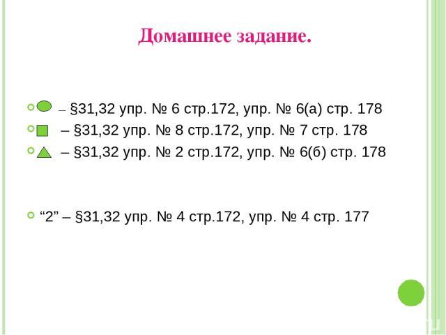 """Домашнее задание. – §31,32 упр. № 6 стр.172, упр. № 6(а) стр. 178 – §31,32 упр. № 8 стр.172, упр. № 7 стр. 178 – §31,32 упр. № 2 стр.172, упр. № 6(б) стр. 178 """"2"""" – §31,32 упр. № 4 стр.172, упр. № 4 стр. 177"""