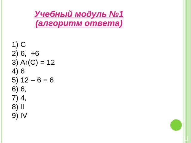 1) С 2) 6, +6 3) Ar(C) = 12 4) 6 5) 12 – 6 = 6 6) 6, 7) 4, 8) II 9) IV Учебный модуль №1 (алгоритм ответа)