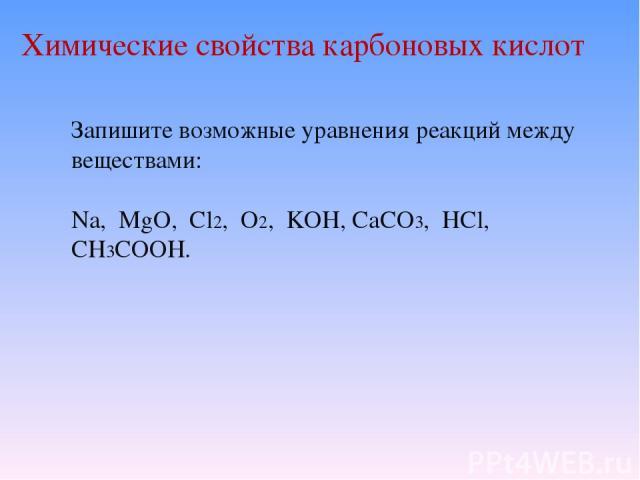 Химические свойства карбоновых кислот Запишите возможные уравнения реакций между веществами: Na, MgO, Cl2, O2, KOH, CaCO3, HCl, CH3COOH.