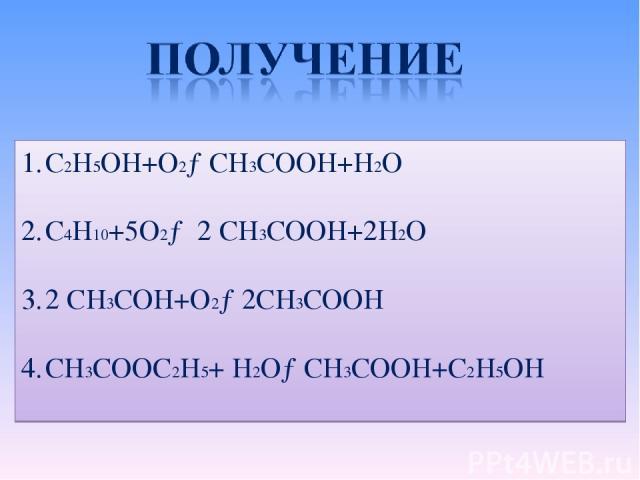 C2H5OH+O2→CH3COOH+H2O C4H10+5O2→ 2 CH3COOH+2H2O 2 CH3COH+O2→2CH3COOH CH3COOC2H5+ H2O→CH3COOH+C2H5OH