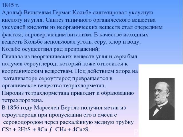 1845 г. Адольф Вильгельм Герман Кольбе синтезировал уксусную кислоту из угля. Синтез типичного органического вещества уксусной кислоты из неорганических веществ стал очередным фактом, опровергающим витализм. В качестве исходных веществ Кольбе исполь…