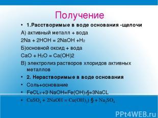 Получение 1.Расстворимые в воде основания -щелочи А) активный металл + вода 2Na