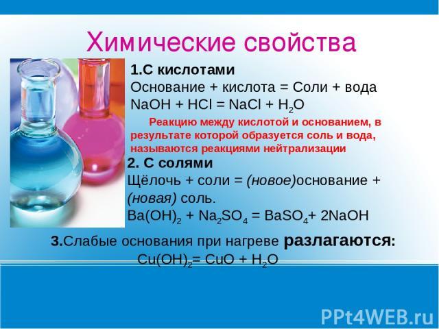 Химические свойства 1.С кислотами Основание + кислота = Соли + вода NaOH + HCl = NaCl + H2O Реакцию между кислотой и основанием, в результате которой образуется соль и вода, называются реакциями нейтрализации 2. С солями Щёлочь + соли = (новое)основ…