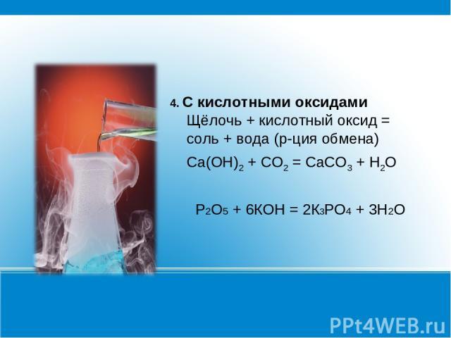 4. С кислотными оксидами Щёлочь + кислотный оксид = соль + вода (р-ция обмена) Ca(OH)2 + CO2 = CaCO3 + H2O Р2О5 + 6КОН = 2К3РО4 + 3Н2О