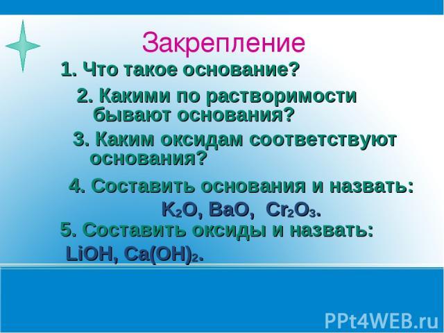 Закрепление 1. Что такое основание? 2. Какими по растворимости бывают основания? 3. Каким оксидам соответствуют основания? 4. Составить основания и назвать: K2O, BaO, Cr2O3. 5. Составить оксиды и назвать: LiOH, Ca(OH)2.