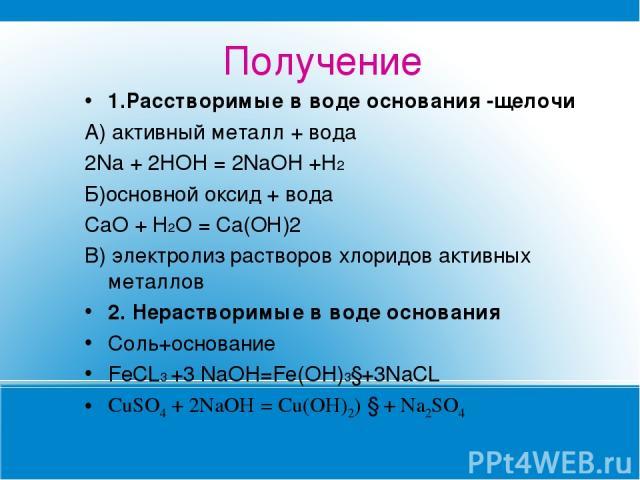 Получение 1.Расстворимые в воде основания -щелочи А) активный металл + вода 2Na + 2НOH = 2NaOH +Н2 Б)основной оксид + вода СаО + Н2О = Са(ОН)2 В) электролиз растворов хлоридов активных металлов 2. Нерастворимые в воде основания Соль+основание FeCL3 …