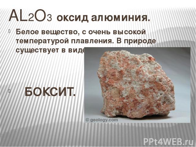 AL2O3 оксид алюминия. Белое вещество, с очень высокой температурой плавления. В природе существует в виде природных соединений. БОКСИТ.
