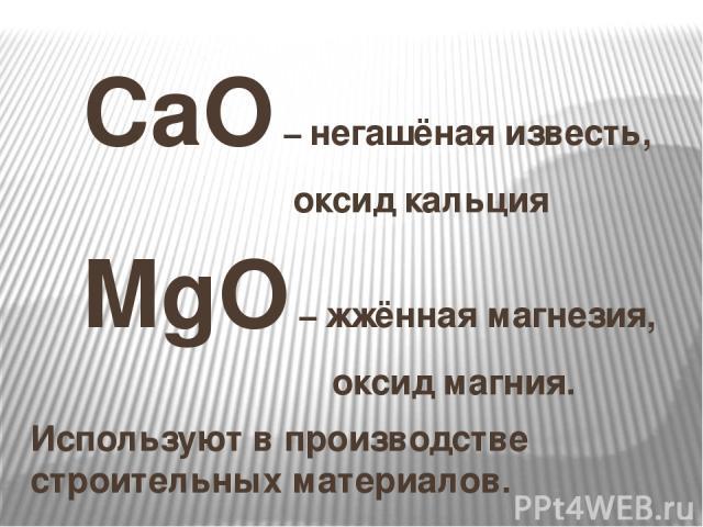 CaO – негашёная известь, оксид кальция MgO – жжённая магнезия, оксид магния. Используют в производстве строительных материалов.