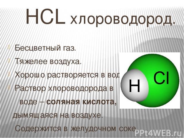 HCL хлороводород. Бесцветный газ. Тяжелее воздуха. Хорошо растворяется в воде. Раствор хлороводорода в воде – соляная кислота, дымящаяся на воздухе. Содержится в желудочном соке.