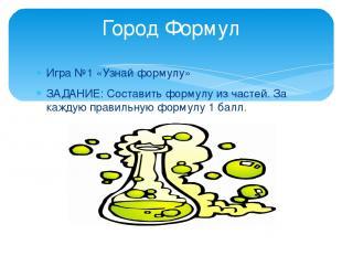 Игра №1 «Узнай формулу» ЗАДАНИЕ: Составить формулу из частей. За каждую правильн
