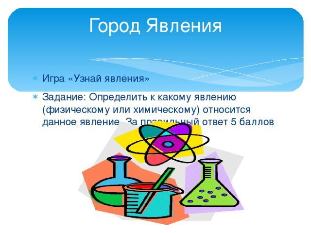 Игра «Узнай явления» Задание: Определить к какому явлению (физическому или химическому) относится данное явление. За правильный ответ 5 баллов Город Явления