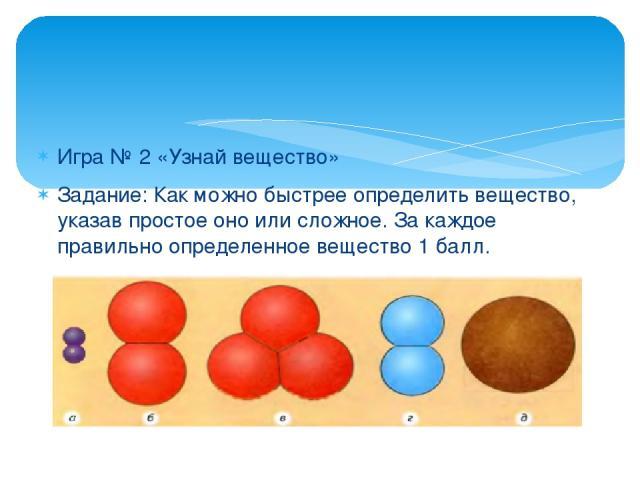 Игра № 2 «Узнай вещество» Задание: Как можно быстрее определить вещество, указав простое оно или сложное. За каждое правильно определенное вещество 1 балл.