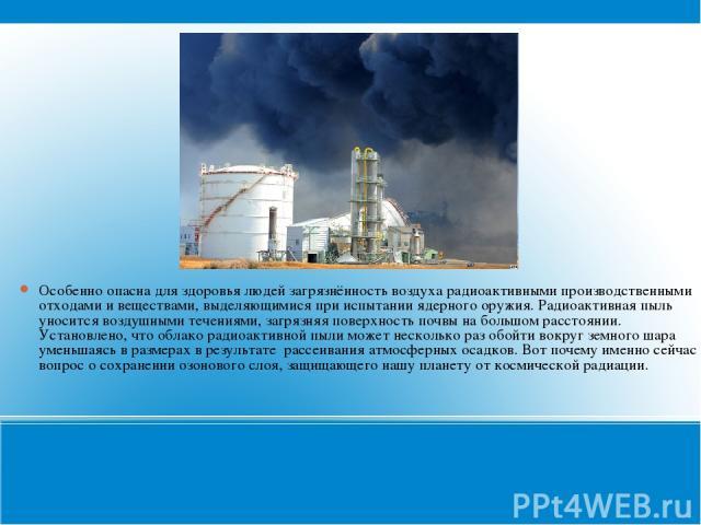 Особенно опасна для здоровья людей загрязнённость воздуха радиоактивными производственными отходами и веществами, выделяющимися при испытании ядерного оружия. Радиоактивная пыль уносится воздушными течениями, загрязняя поверхность почвы на большом р…