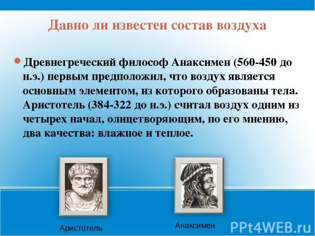 Давно ли известен состав воздуха Древнегреческий философ Анаксимен (560-450 до н.э.) первым предположил, что воздух является основным элементом, из которого образованы тела. Аристотель (384-322 до н.э.) считал воздух одним из четырех начал, олицетво…