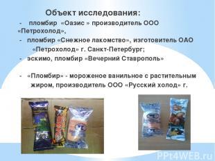 Объект исследования: - пломбир «Оазис » производитель ООО «Петрохолод», - пломби