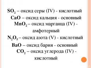 SO2– оксид серы (IV) - кислотный CaO– оксид кальция - основный MnO2 – оксид ма