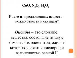 CuO, N2O5,H2O2 Какие из предложенных веществ можно отнести к оксидам? Оксиды –