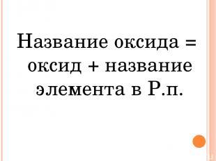 Название оксида = оксид + название элемента в Р.п.