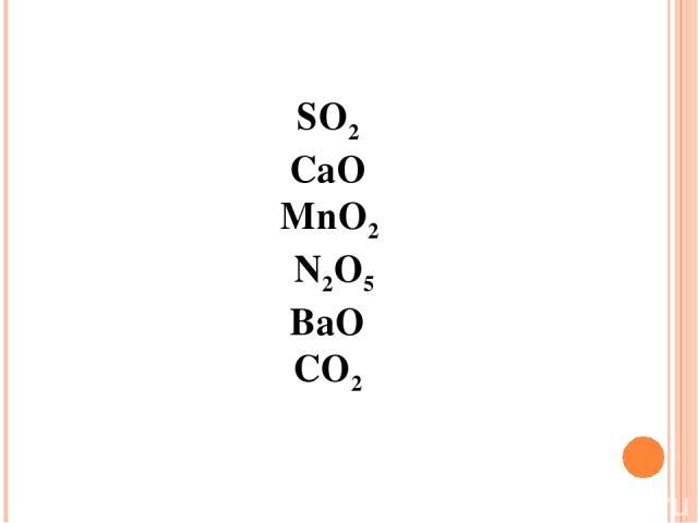 SO2 CaO MnO2 N2O5 BaO СО2