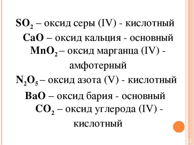 SO2– оксид серы (IV) - кислотный CaO– оксид кальция - основный MnO2 – оксид марганца (IV) - амфотерный N2O5– оксид азота (V) - кислотный BaO – оксид бария - основный СО2 – оксид углерода (IV) - кислотный