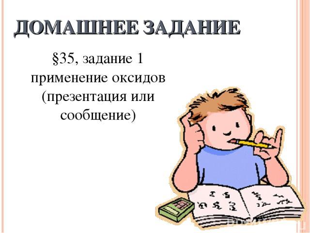 ДОМАШНЕЕ ЗАДАНИЕ §35, задание 1 применение оксидов (презентация или сообщение)