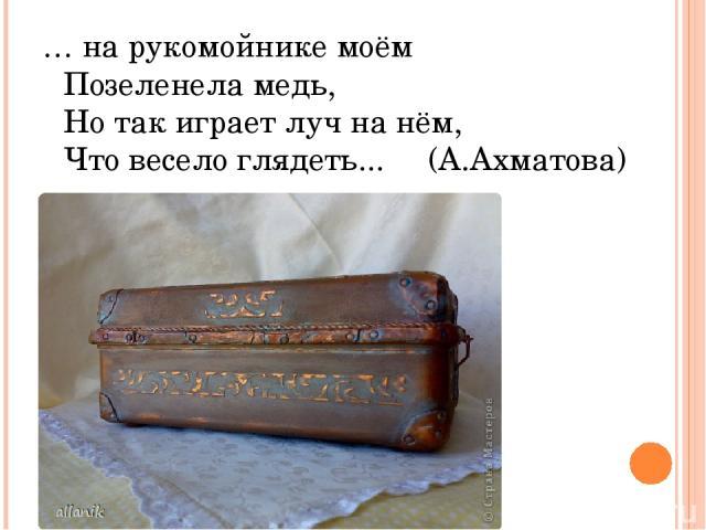 … на рукомойнике моём Позеленела медь, Но так играет луч на нём, Что весело глядеть... (А.Ахматова)