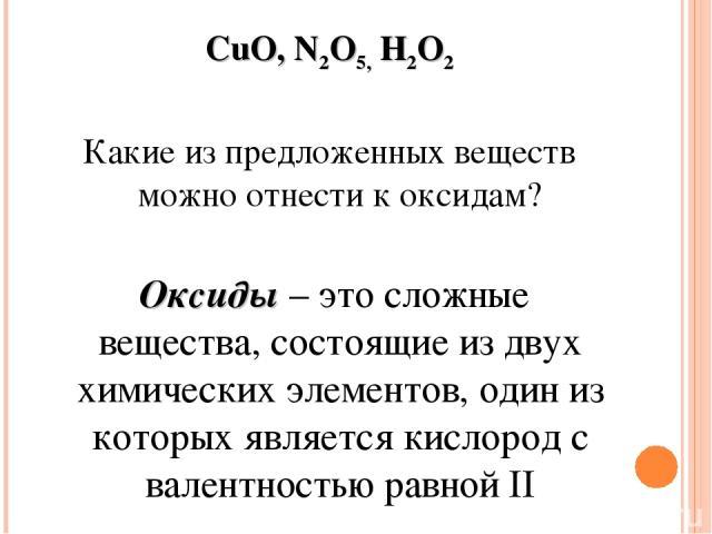 CuO, N2O5,H2O2 Какие из предложенных веществ можно отнести к оксидам? Оксиды – это сложные вещества, состоящие из двух химических элементов, один из которых является кислород с валентностью равной II