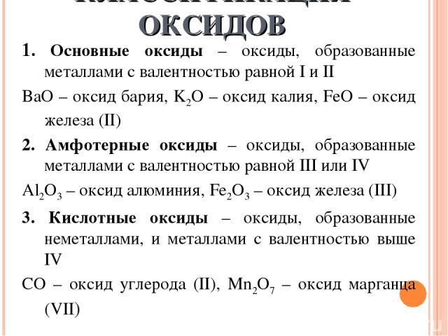 КЛАССИФИКАЦИЯ ОКСИДОВ 1. Основные оксиды – оксиды, образованные металлами с валентностью равной I и II BaO – оксид бария, K2O – оксид калия, FeO – оксид железа (II) 2. Амфотерные оксиды – оксиды, образованные металлами с валентностью равной III или …