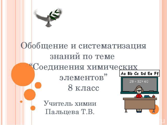 """Обобщение и систематизация знаний по теме """"Соединения химических элементов"""" 8 класс Учитель химии Пальцева Т.В."""