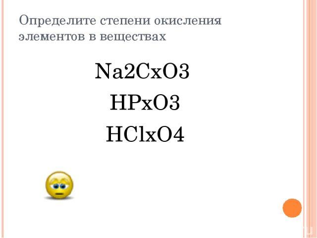 Определите степени окисления элементов в веществах Na2CxO3 HPxO3 HClxO4