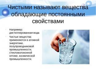 Чистыми называют вещества обладающие постоянными свойствами Например: дистиллиро