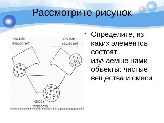 Рассмотрите рисунок Определите, из каких элементов состоят изучаемые нами объекты: чистые вещества и смеси