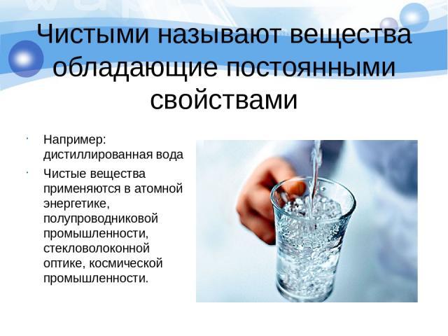 Чистыми называют вещества обладающие постоянными свойствами Например: дистиллированная вода Чистые вещества применяются в атомной энергетике, полупроводниковой промышленности, стекловолоконной оптике, космической промышленности.