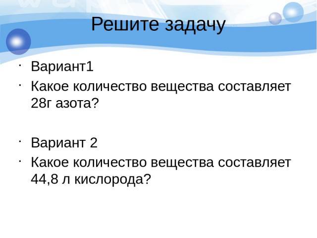 Решите задачу Вариант1 Какое количество вещества составляет 28г азота? Вариант 2 Какое количество вещества составляет 44,8 л кислорода?