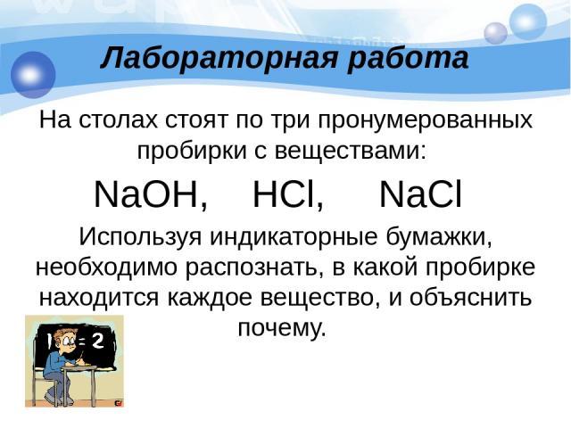 Лабораторная работа На столах стоят по три пронумерованных пробирки с веществами: NаОН, НСl, NаСl Используя индикаторные бумажки, необходимо распознать, в какой пробирке находится каждое вещество, и объяснить почему.