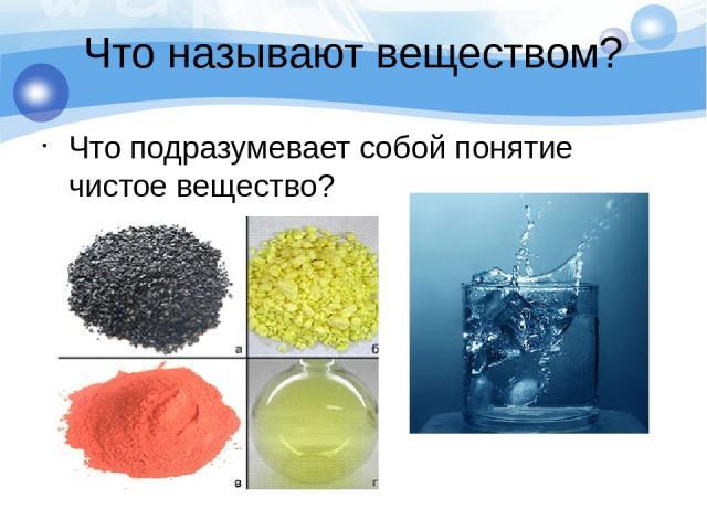 Что называют веществом? Что подразумевает собой понятие чистое вещество?