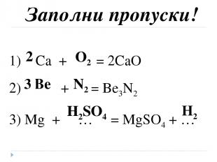 Заполни пропуски! 1) Ca + … = 2CaO 2) … + … = Be3N2 3) Mg + … = MgSO4 + … O2 Be