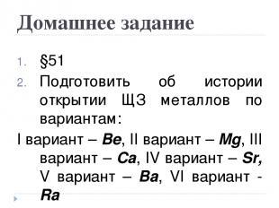 Домашнее задание §51 Подготовить об истории открытии ЩЗ металлов по вариантам: I
