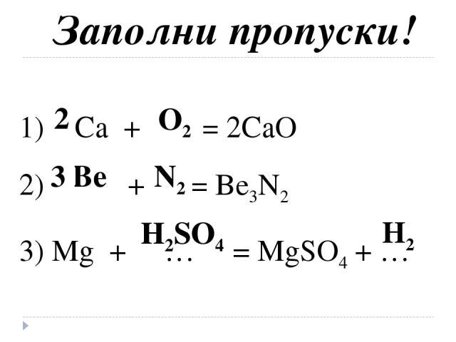 Заполни пропуски! 1) Ca + … = 2CaO 2) … + … = Be3N2 3) Mg + … = MgSO4 + … O2 Be N2 H2 2 3 H2SO4