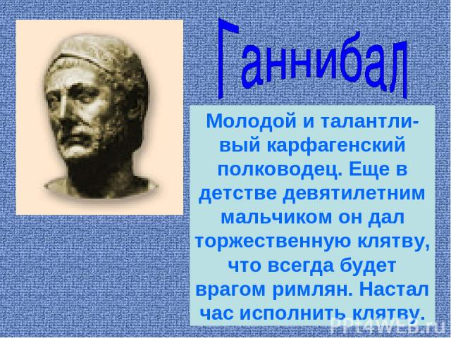 Молодой и талантли-вый карфагенский полководец. Еще в детстве девятилетним мальчиком он дал торжественную клятву, что всегда будет врагом римлян. Настал час исполнить клятву.
