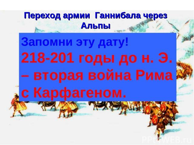 Переход армии Ганнибала через Альпы Запомни эту дату! 218-201 годы до н. Э. – вторая война Рима с Карфагеном.