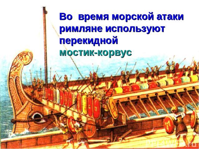 Во время морской атаки римляне используют перекидной мостик-корвус